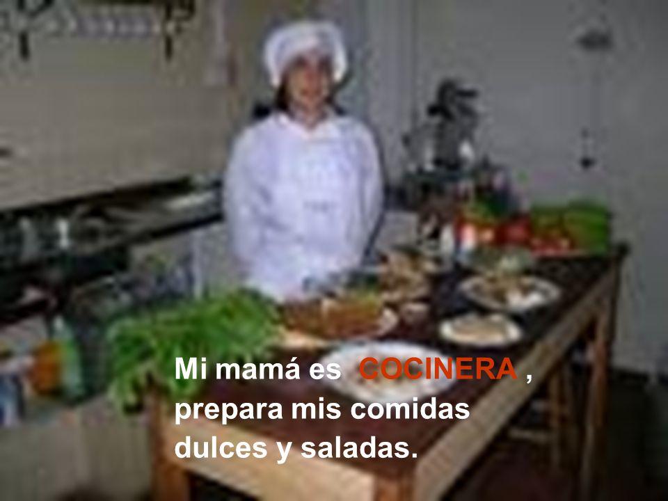 Mi mamá es COCINERA, prepara mis comidas dulces y saladas.