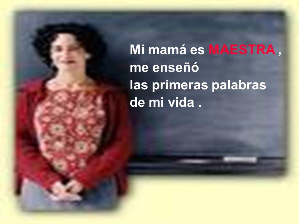 Mi mamá es MAESTRA, me enseñó las primeras palabras de mi vida.
