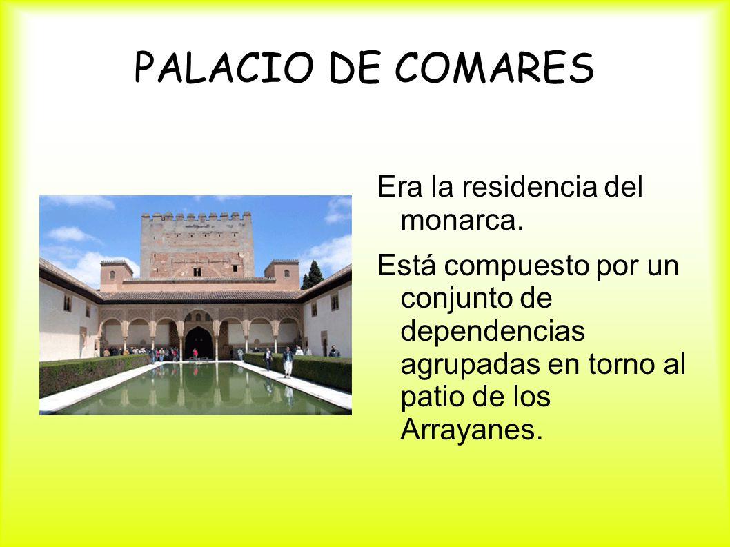 PALACIO DE COMARES Era la residencia del monarca. Está compuesto por un conjunto de dependencias agrupadas en torno al patio de los Arrayanes.