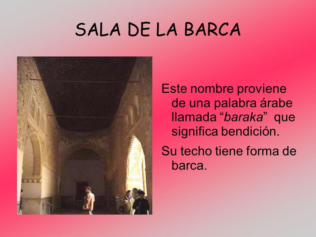 SALA DE LA BARCA Este nombre proviene de una palabra árabe llamada baraka que significa bendición. Su techo tiene forma de barca.