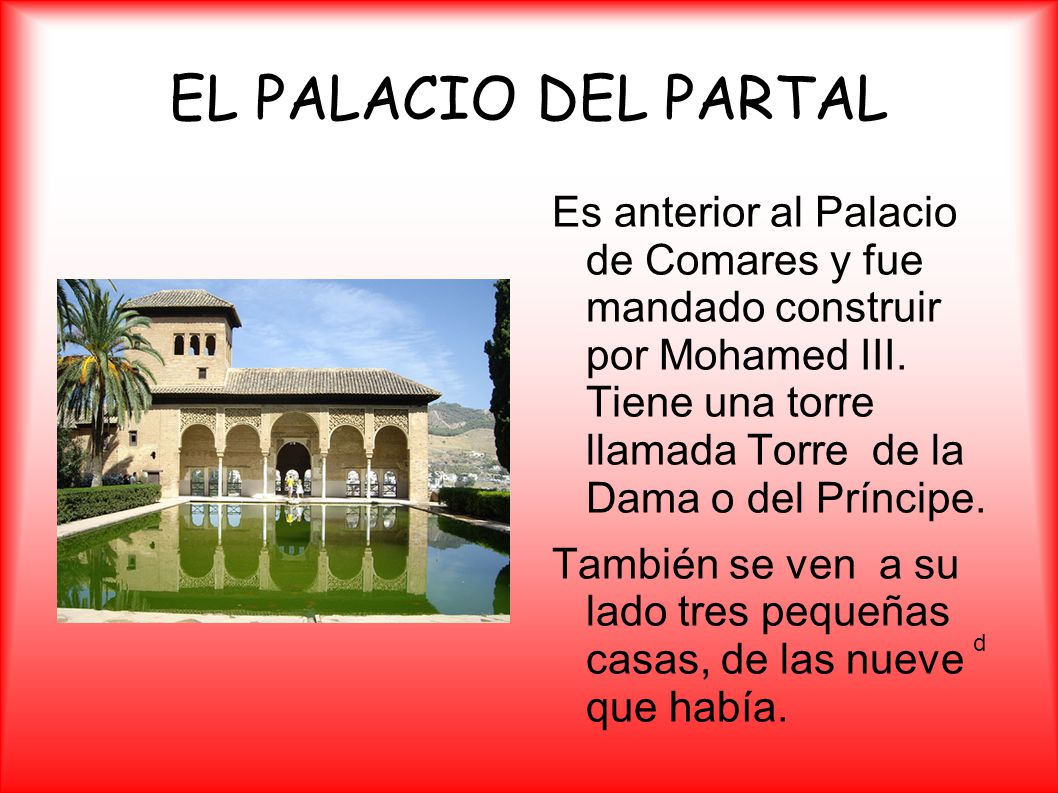 EL PALACIO DEL PARTAL Es anterior al Palacio de Comares y fue mandado construir por Mohamed III. Tiene una torre llamada Torre de la Dama o del Prínci