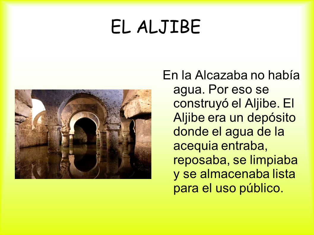 EL ALJIBE En la Alcazaba no había agua. Por eso se construyó el Aljibe. El Aljibe era un depósito donde el agua de la acequia entraba, reposaba, se li
