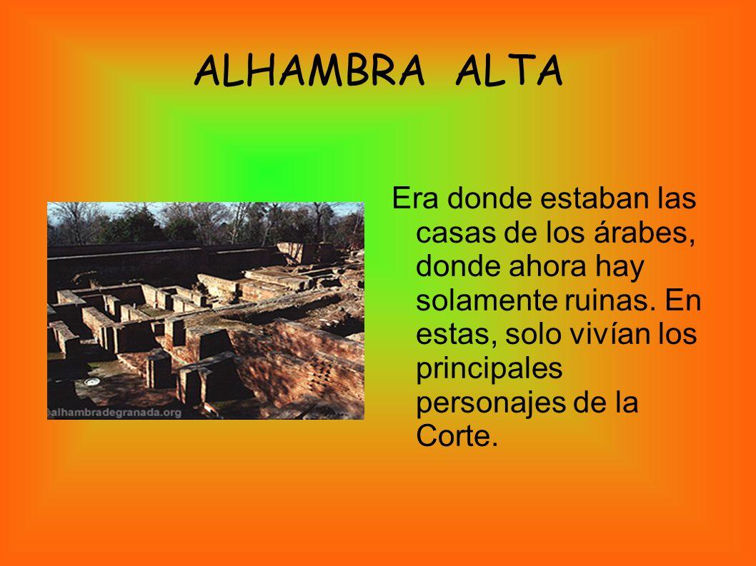 ALHAMBRA ALTA Era donde estaban las casas de los árabes, donde ahora hay solamente ruinas. En estas, solo vivían los principales personajes de la Cort