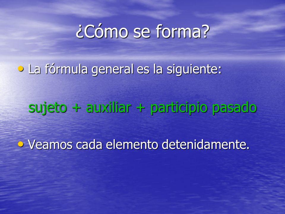 ¿Cómo se forma? La fórmula general es la siguiente: La fórmula general es la siguiente: sujeto + auxiliar + participio pasado Veamos cada elemento det