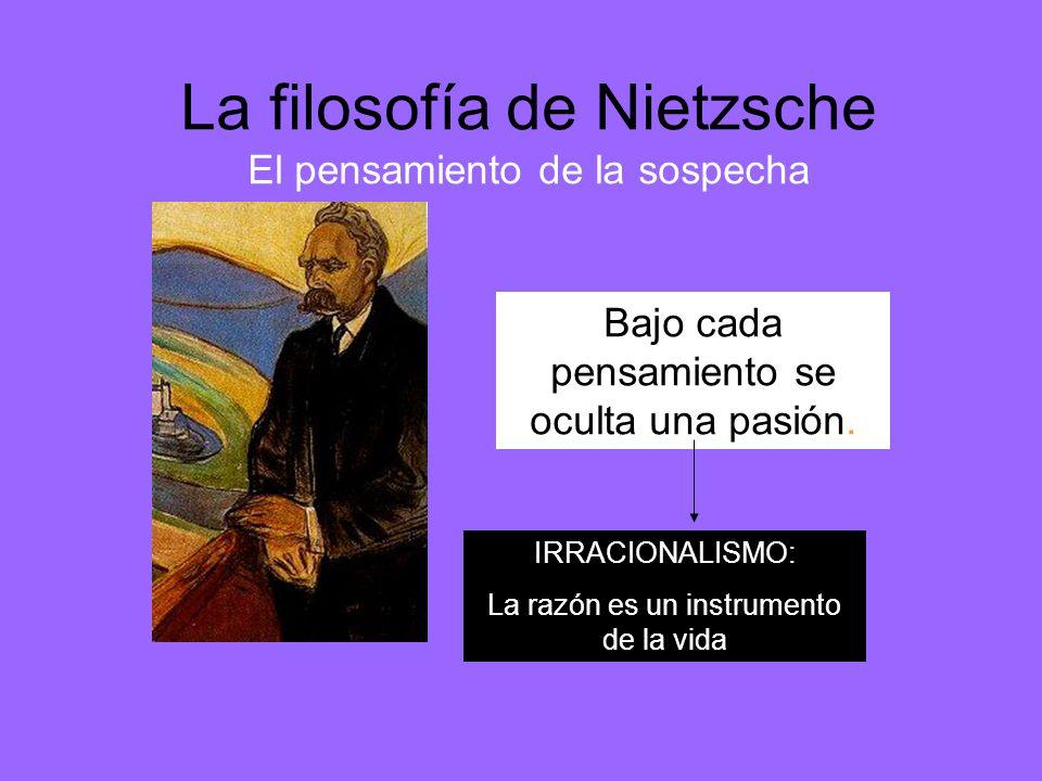 La filosofía de Nietzsche El pensamiento de la sospecha Bajo cada pensamiento se oculta una pasión. IRRACIONALISMO: La razón es un instrumento de la v
