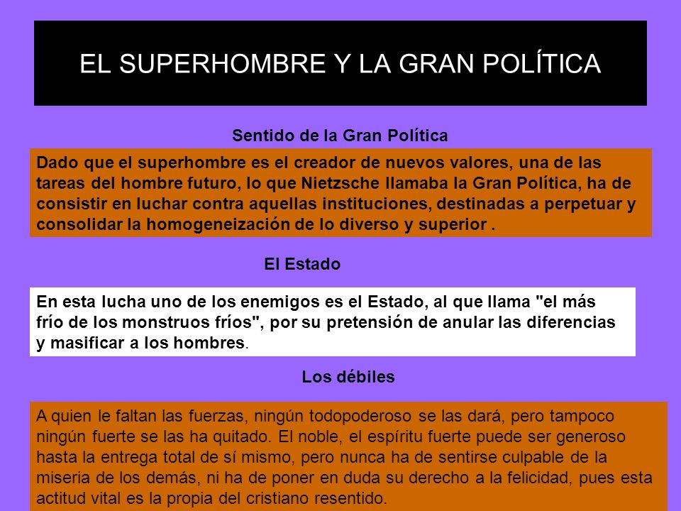 EL SUPERHOMBRE Y LA GRAN POLÍTICA Dado que el superhombre es el creador de nuevos valores, una de las tareas del hombre futuro, lo que Nietzsche llama