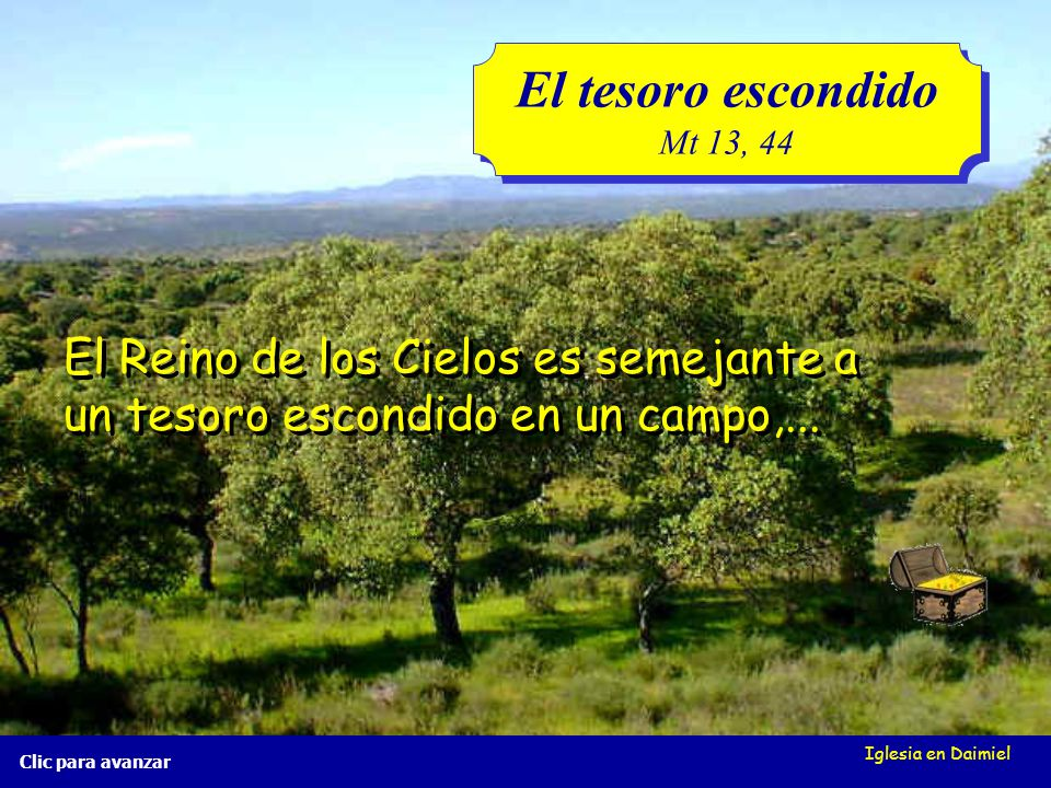 Iglesia en Daimiel El tesoro escondido Mt 13, 44 El tesoro escondido Mt 13, 44 Clic para avanzar El Reino de los Cielos es semejante a un tesoro escondido en un campo,...