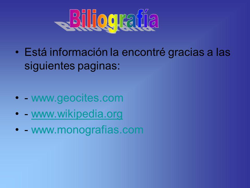 Está información la encontré gracias a las siguientes paginas: - www.geocites.com - www.wikipedia.orgwww.wikipedia.org - www.monografias.com