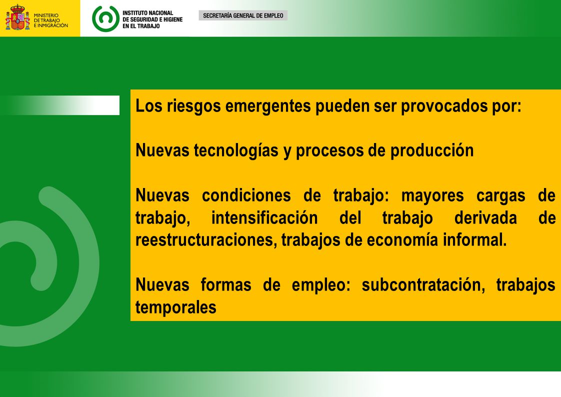 Los riesgos emergentes pueden ser provocados por: Nuevas tecnologías y procesos de producción Nuevas condiciones de trabajo: mayores cargas de trabajo, intensificación del trabajo derivada de reestructuraciones, trabajos de economía informal.