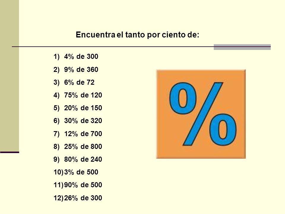 Encuentra el tanto por ciento de: 1)4% de 300 2)9% de 360 3)6% de 72 4)75% de 120 5)20% de 150 6)30% de 320 7)12% de 700 8)25% de 800 9)80% de 240 10)3% de 500 11)90% de 500 12)26% de 300