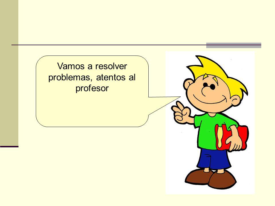 Vamos a resolver problemas, atentos al profesor