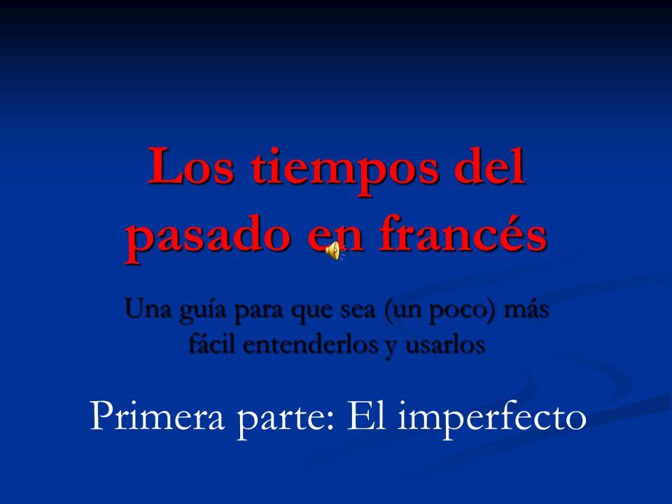 Los tiempos del pasado en francés Una guía para que sea (un poco) más fácil entenderlos y usarlos Primera parte: El imperfecto