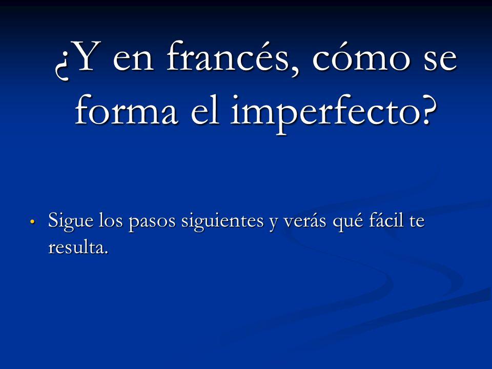 ¿Y en francés, cómo se forma el imperfecto? ¿Y en francés, cómo se forma el imperfecto? Sigue los pasos siguientes y verás qué fácil te resulta. Sigue