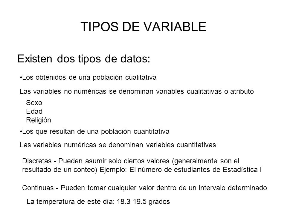 TIPOS DE VARIABLE Existen dos tipos de datos: Los obtenidos de una población cualitativa Los que resultan de una población cuantitativa Las variables