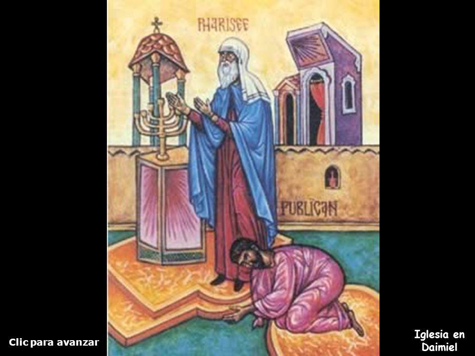 Clic para avanzar Iglesia en Daimiel El fariseo y el publicano El Fariseo, en pie, oraba consigo de esta manera: Dios, te doy gracias, porque no soy c
