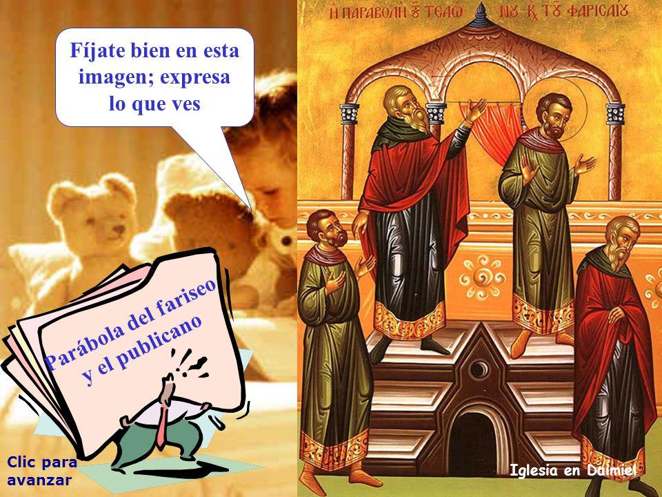 Fíjate bien en esta imagen; expresa lo que ves Clic para avanzar Iglesia en Daimiel Parábola del fariseo y el publicano