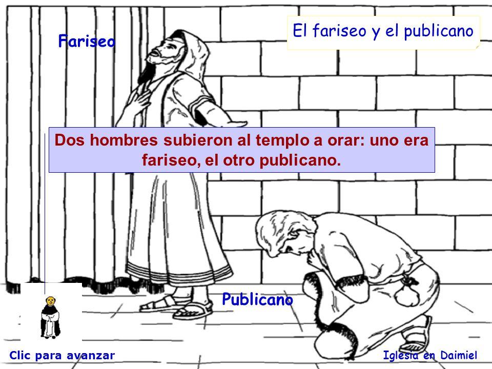 Clic para avanzar Iglesia en Daimiel El fariseo y el publicano Dos hombres subieron al templo a orar: uno era fariseo, el otro publicano.