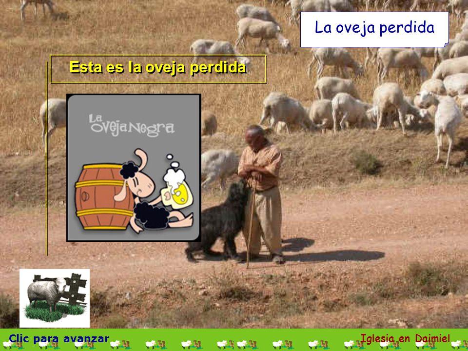 Clic para avanzar Iglesia en Daimiel La oveja perdida ¿Quién de vosotros, si tiene cien ovejas, y pierde una de ellas, no deja las noventa y nueve en el campo, y va tras la que se perdió, hasta que la encuentra.