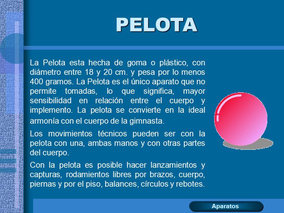 PELOTA La Pelota esta hecha de goma o plástico, con diámetro entre 18 y 20 cm. y pesa por lo menos 400 gramos. La Pelota es el único aparato que no pe