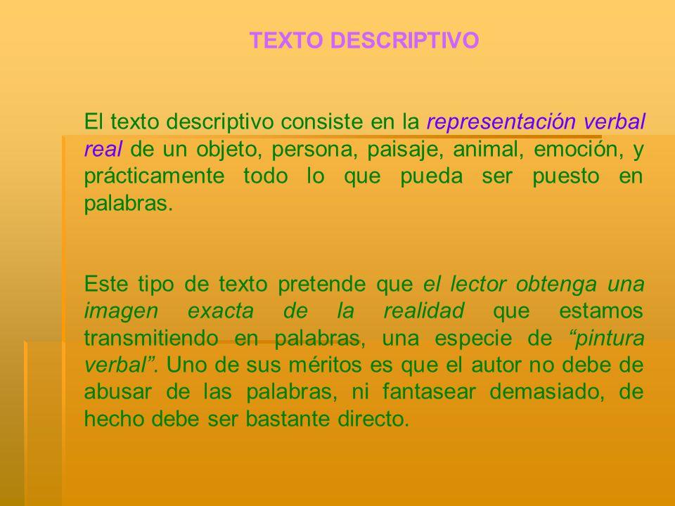 TEXTO DESCRIPTIVO El texto descriptivo consiste en la representación verbal real de un objeto, persona, paisaje, animal, emoción, y prácticamente todo