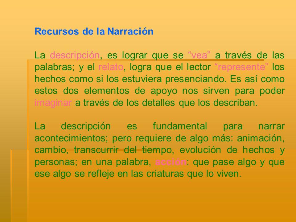 Recursos de la Narración La descripción, es lograr que se vea a través de las palabras; y el relato, logra que el lector represente los hechos como si