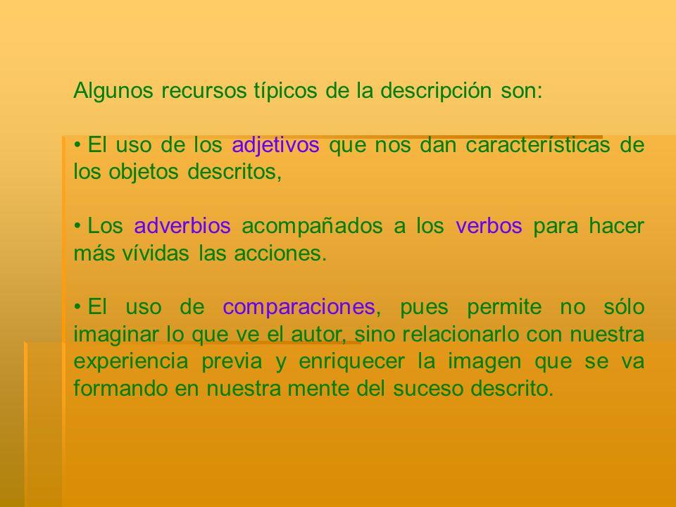 Algunos recursos típicos de la descripción son: El uso de los adjetivos que nos dan características de los objetos descritos, Los adverbios acompañado