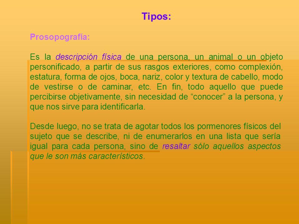 Tipos: Prosopografía: Es la descripción física de una persona, un animal o un objeto personificado, a partir de sus rasgos exteriores, como complexión