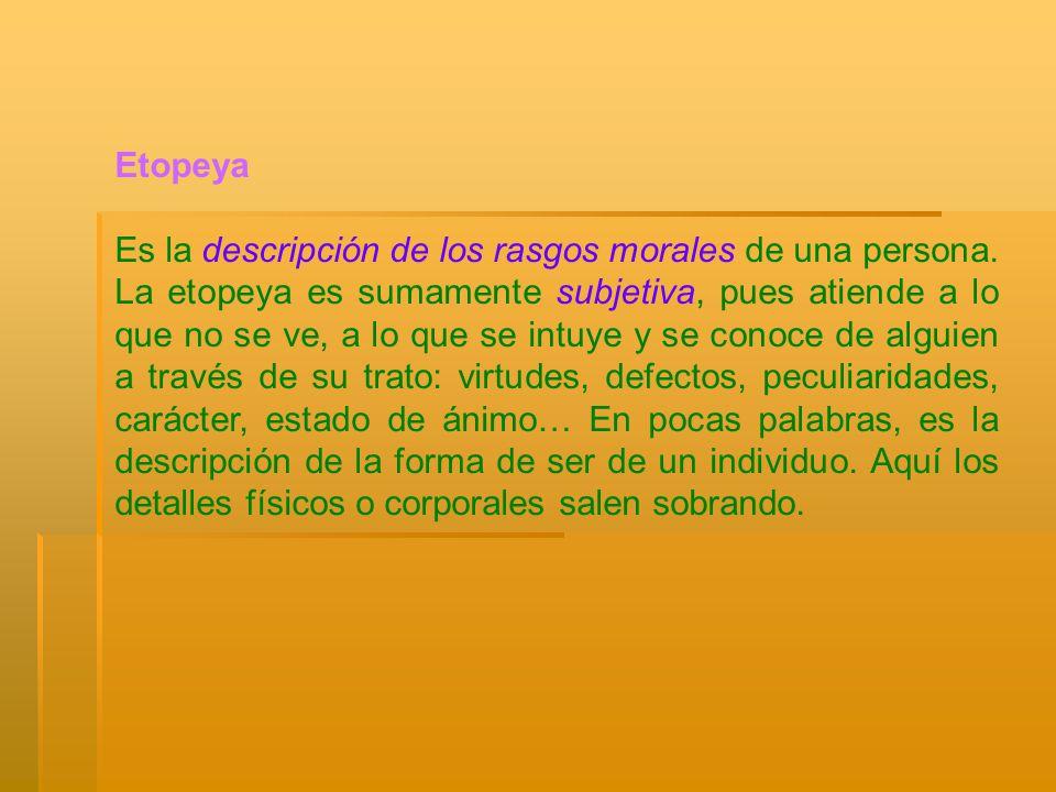 Etopeya Es la descripción de los rasgos morales de una persona. La etopeya es sumamente subjetiva, pues atiende a lo que no se ve, a lo que se intuye