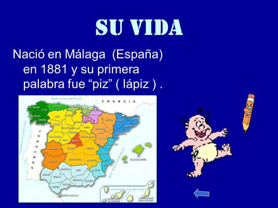 SU VIDA Nació en Málaga (España) en 1881 y su primera palabra fue piz ( lápiz ).