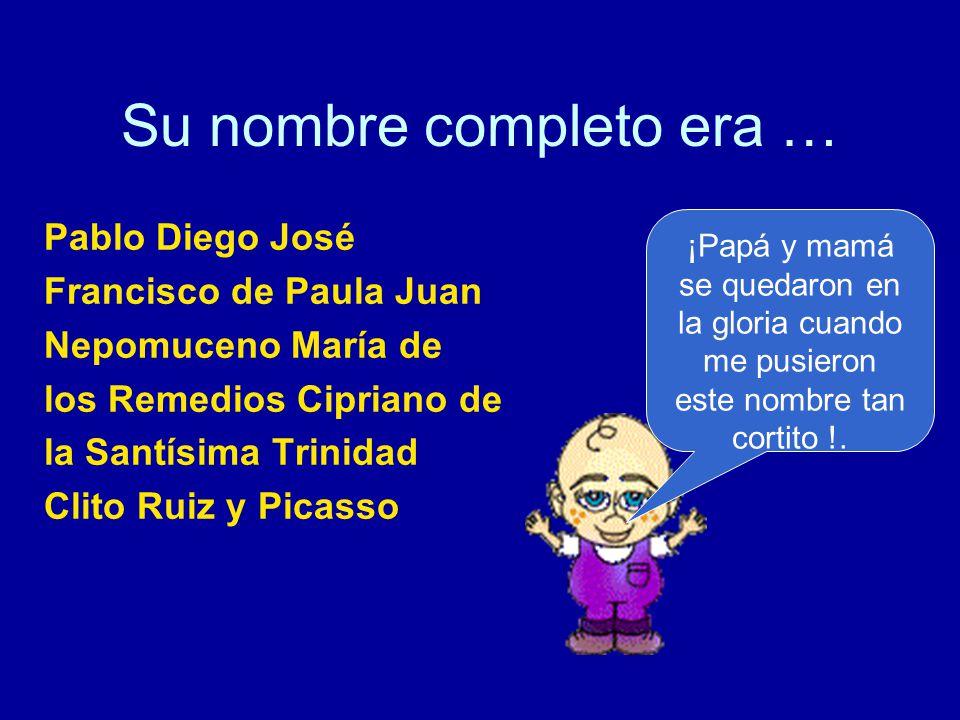Su nombre completo era … Pablo Diego José Francisco de Paula Juan Nepomuceno María de los Remedios Cipriano de la Santísima Trinidad Clito Ruiz y Picasso ¡Papá y mamá se quedaron en la gloria cuando me pusieron este nombre tan cortito !.