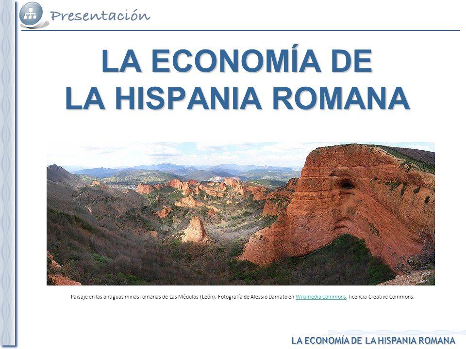 LA ECONOMÍA DE LA HISPANIA ROMANA Paisaje en las antiguas minas romanas de Las Médulas (León). Fotografía de Alessio Damato en Wikimedia Commons, lice