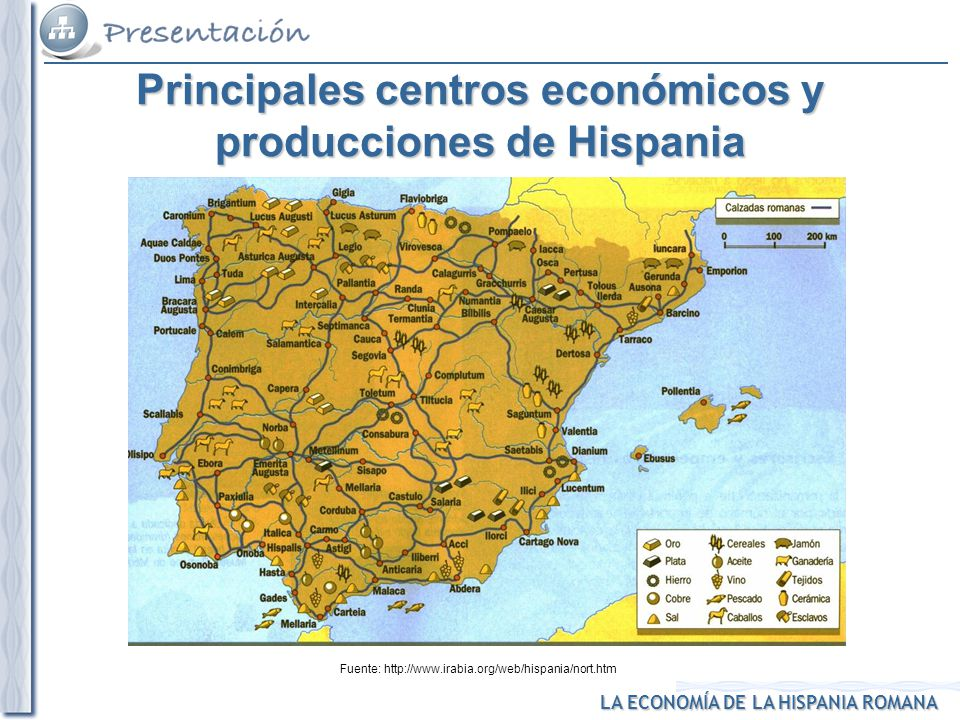 LA ECONOMÍA DE LA HISPANIA ROMANA Fuente: http://www.irabia.org/web/hispania/nort.htm Principales centros económicos y producciones de Hispania