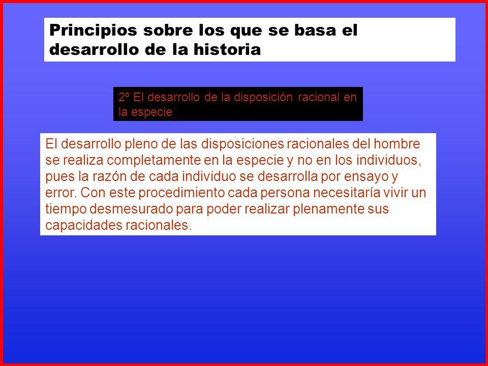 Principios sobre los que se basa el desarrollo de la historia 2º El desarrollo de la disposición racional en la especie El desarrollo pleno de las dis