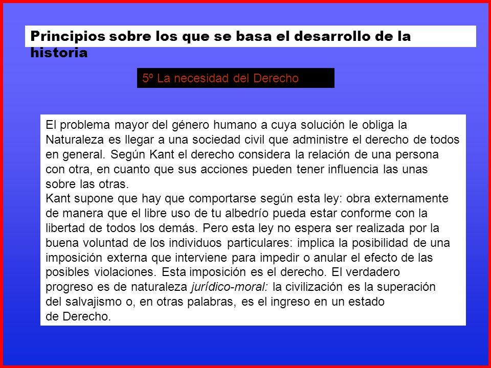 Principios sobre los que se basa el desarrollo de la historia 5º La necesidad del Derecho El problema mayor del género humano a cuya solución le oblig