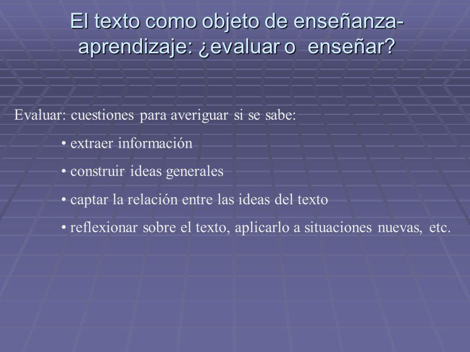 El texto como objeto de enseñanza- aprendizaje: ¿evaluar o enseñar? Evaluar: cuestiones para averiguar si se sabe: extraer información construir ideas