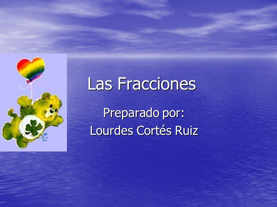 Las Fracciones Preparado por: Lourdes Cortés Ruiz