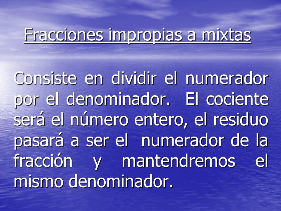 Fracciones impropias a mixtas Consiste en dividir el numerador por el denominador. El cociente será el número entero, el residuo pasará a ser el numer