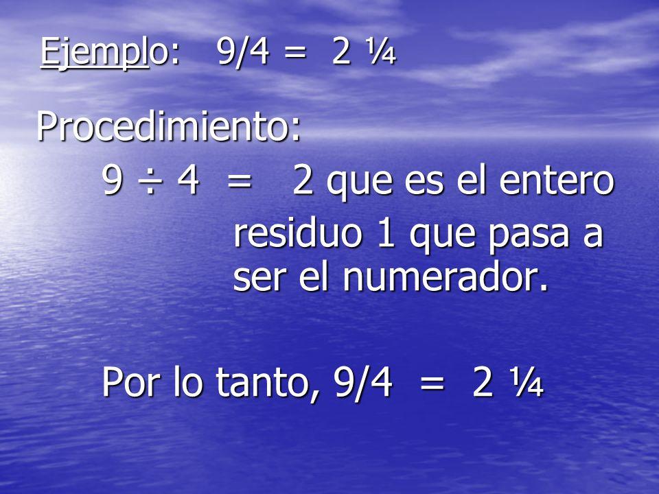 Ejemplo: 9/4 = 2 ¼ Procedimiento: 9 ÷ 4 = 2 que es el entero residuo 1 que pasa a ser el numerador. Por lo tanto, 9/4 = 2 ¼