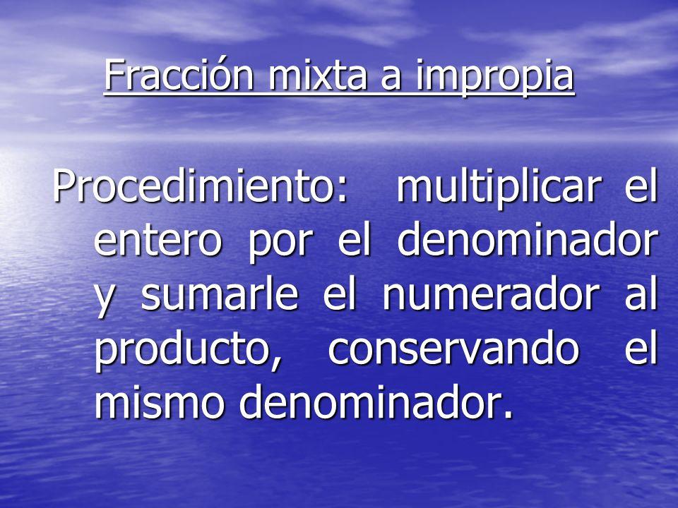 Fracción mixta a impropia Procedimiento: multiplicar el entero por el denominador y sumarle el numerador al producto, conservando el mismo denominador