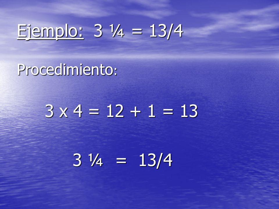 Ejemplo: 3 ¼ = 13/4 Procedimiento : 3 x 4 = 12 + 1 = 13 3 ¼ = 13/4