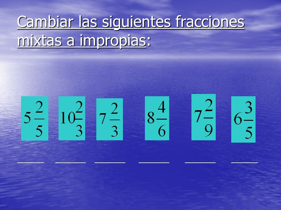 Cambiar las siguientes fracciones mixtas a impropias: _______ ________ ________ ________ ________ _______