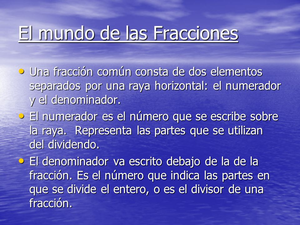 El mundo de las Fracciones Una fracción común consta de dos elementos separados por una raya horizontal: el numerador y el denominador. Una fracción c