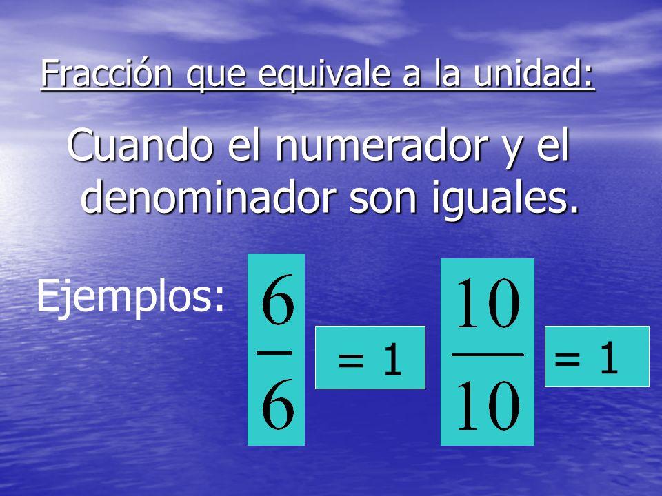Fracción que equivale a la unidad: Cuando el numerador y el denominador son iguales. Ejemplos: = 1