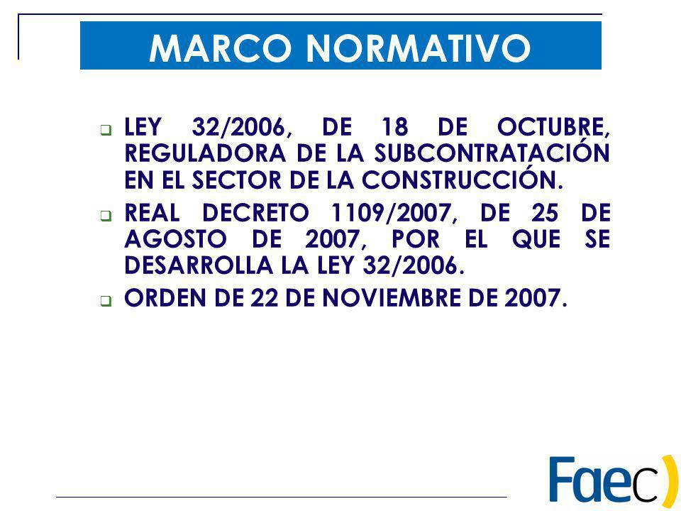 MARCO NORMATIVO LEY 32/2006, DE 18 DE OCTUBRE, REGULADORA DE LA SUBCONTRATACIÓN EN EL SECTOR DE LA CONSTRUCCIÓN. REAL DECRETO 1109/2007, DE 25 DE AGOS
