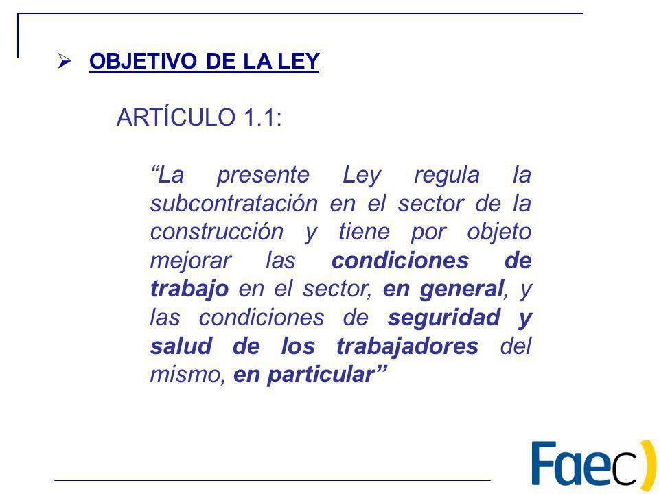 OBJETIVO DE LA LEY ARTÍCULO 1.1: La presente Ley regula la subcontratación en el sector de la construcción y tiene por objeto mejorar las condiciones