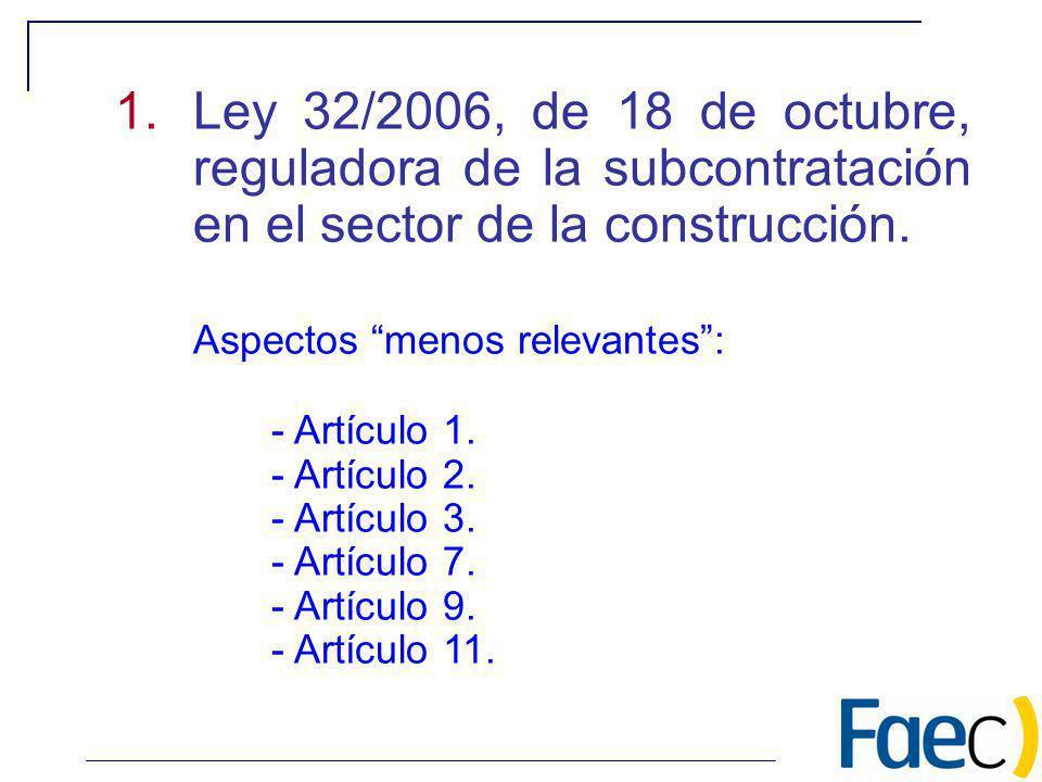 1.Ley 32/2006, de 18 de octubre, reguladora de la subcontratación en el sector de la construcción. Aspectos menos relevantes: - Artículo 1. - Artículo