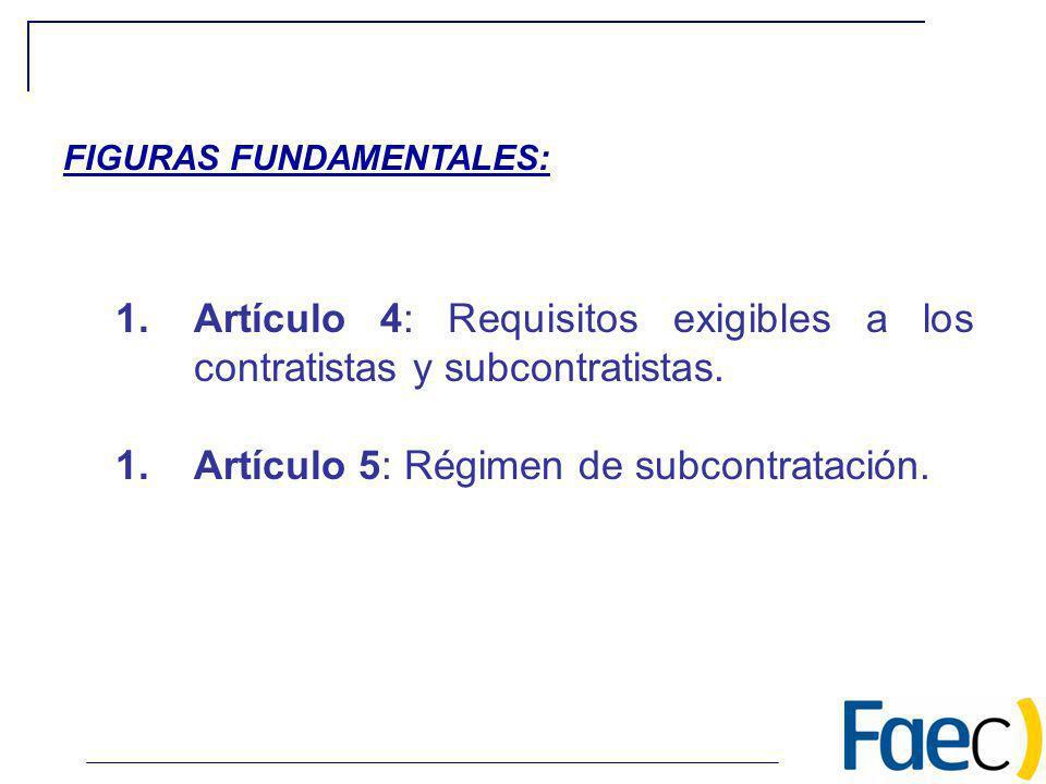 1.Artículo 4: Requisitos exigibles a los contratistas y subcontratistas. 1.Artículo 5: Régimen de subcontratación. FIGURAS FUNDAMENTALES: