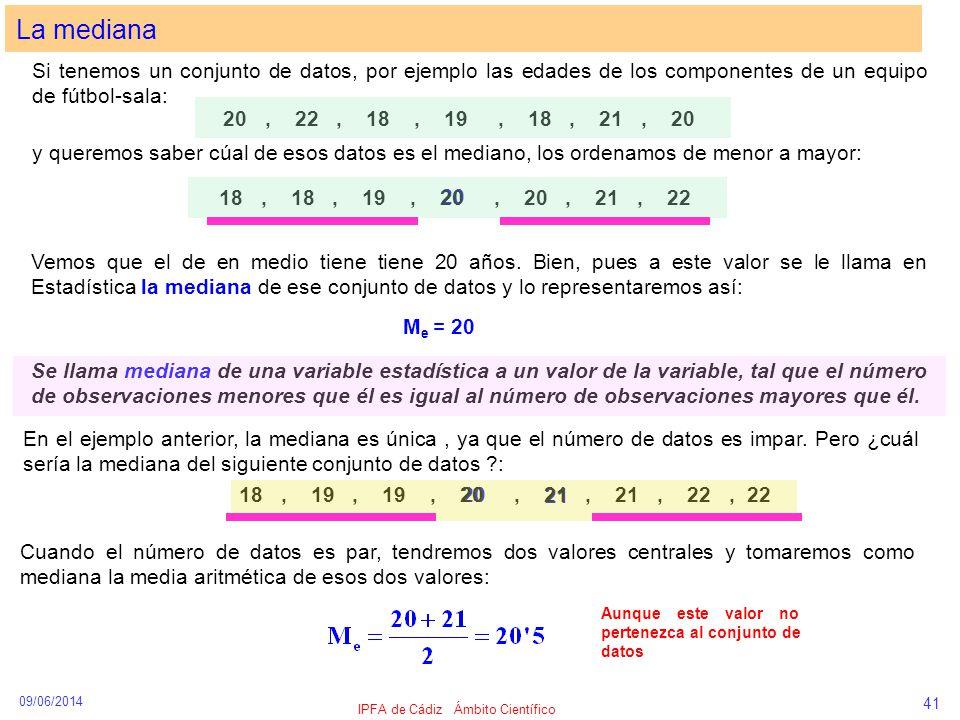 21 20 09/06/2014 IPFA de Cádiz Ámbito Científico 41 La mediana Si tenemos un conjunto de datos, por ejemplo las edades de los componentes de un equipo