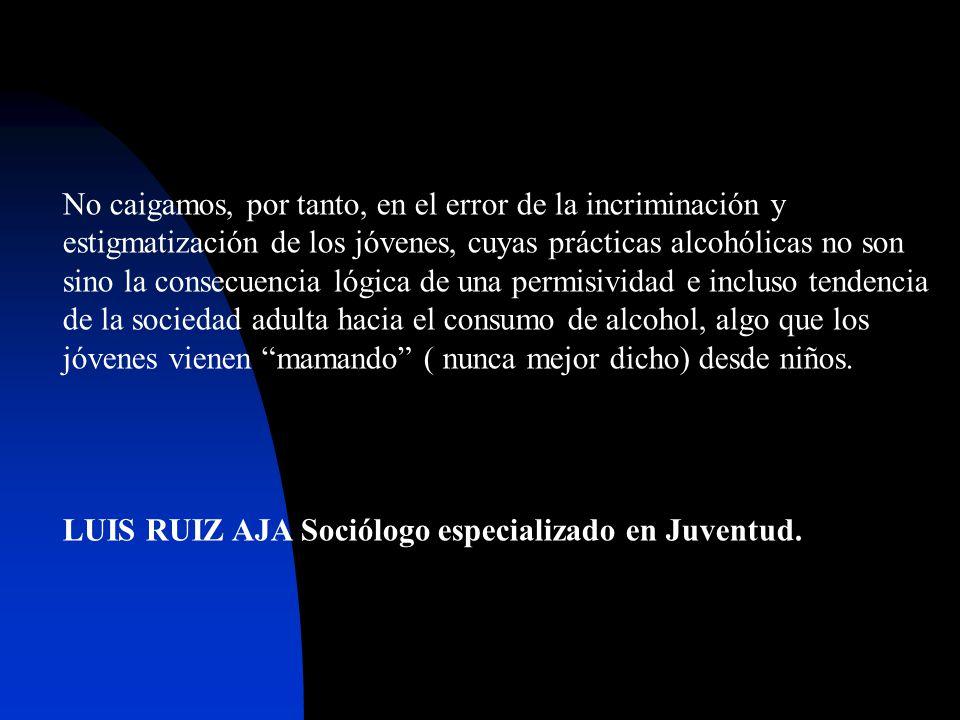 No caigamos, por tanto, en el error de la incriminación y estigmatización de los jóvenes, cuyas prácticas alcohólicas no son sino la consecuencia lógi