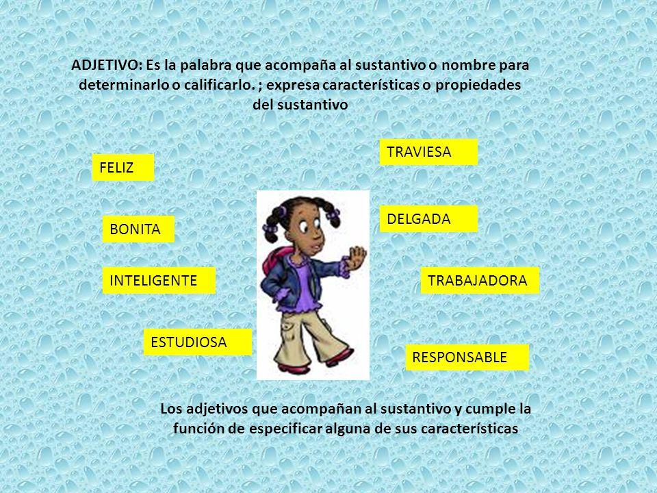 ADJETIVO: Es la palabra que acompaña al sustantivo o nombre para determinarlo o calificarlo. ; expresa características o propiedades del sustantivo FE